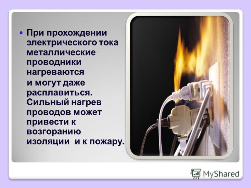 При прохождении электрического тока металлические проводники нагреваются и могут даже расплавиться. Сильный нагрев проводов может привести к возгоранию изоляции и к пожару.