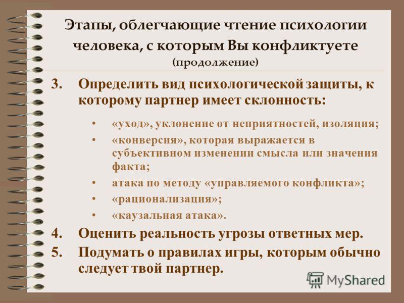 Этапы, облегчающие чтение психологии человека, с которым Вы конфликтуете (продолжение) 3.Определить вид психологической защиты, к которому партнер имеет склонность: «уход», уклонение от неприятностей, изоляция; «конверсия», которая выражается в субъе