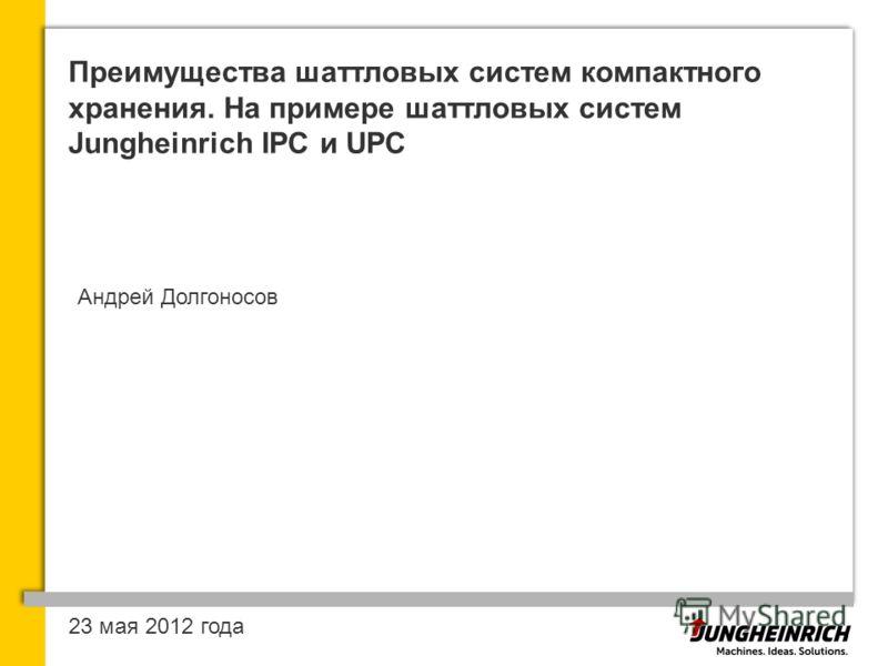 Преимущества шаттловых систем компактного хранения. На примере шаттловых систем Jungheinrich IPC и UPC Андрей Долгоносов 23 мая 2012 года