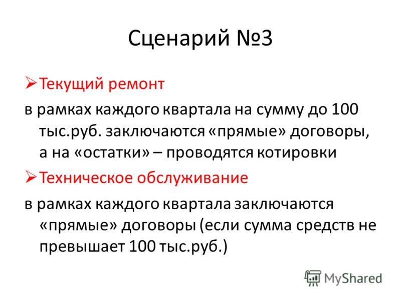Сценарий 3 Текущий ремонт в рамках каждого квартала на сумму до 100 тыс.руб. заключаются «прямые» договоры, а на «остатки» – проводятся котировки Техническое обслуживание в рамках каждого квартала заключаются «прямые» договоры (если сумма средств не