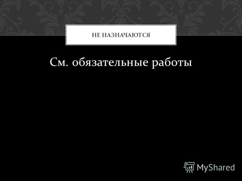 См. обязательные работы НЕ НАЗНАЧАЮТСЯ