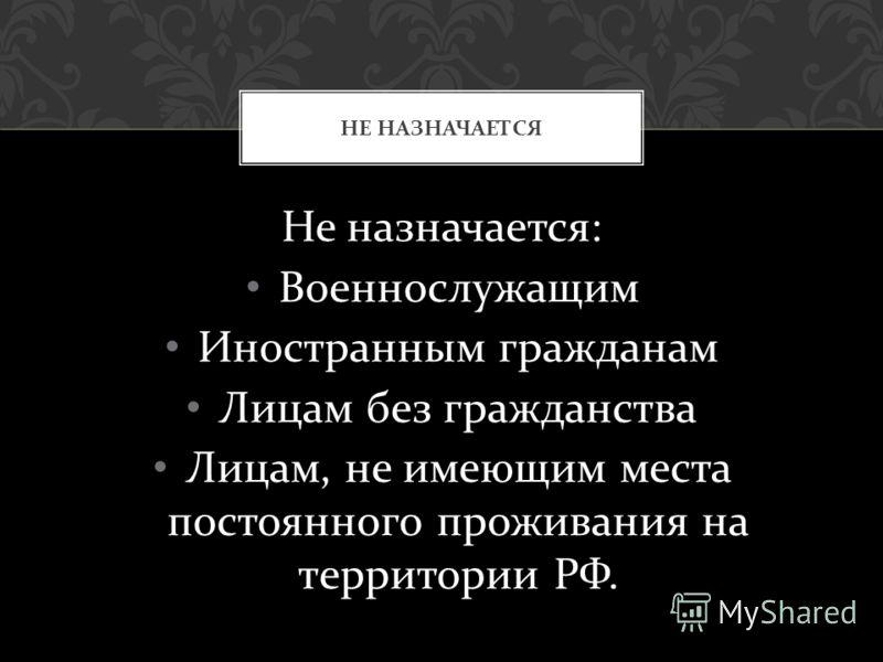 Не назначается : Военнослужащим Иностранным гражданам Лицам без гражданства Лицам, не имеющим места постоянного проживания на территории РФ. НЕ НАЗНАЧАЕТСЯ