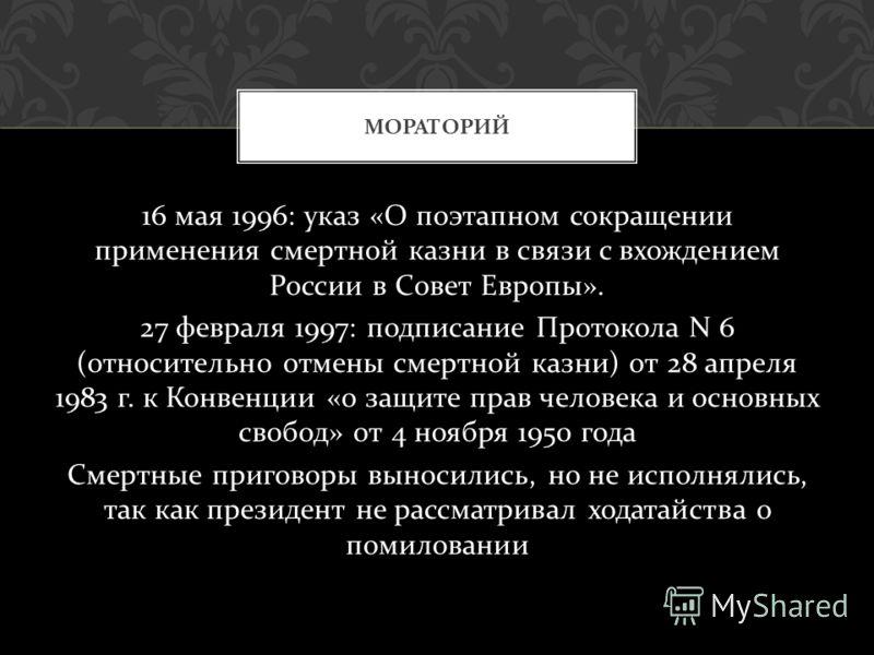 16 мая 1996: указ « О поэтапном сокращении применения смертной казни в связи с вхождением России в Совет Европы ». 27 февраля 1997: подписание Протокола N 6 ( относительно отмены смертной казни ) от 28 апреля 1983 г. к Конвенции « о защите прав челов