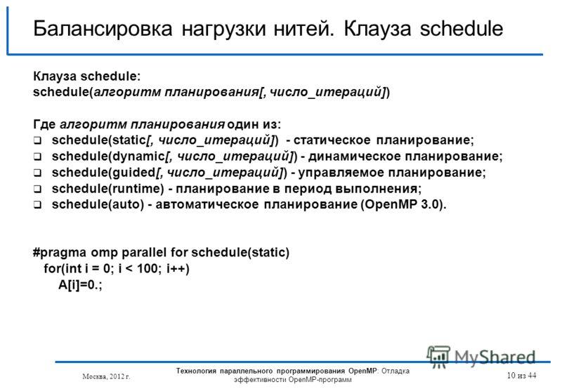 Технология параллельного программирования OpenMP: Отладка эффективности OpenMP-программ Москва, 2012 г. 10 из 44 Балансировка нагрузки нитей. Клауза schedule Клауза schedule: schedule(алгоритм планирования[, число_итераций]) Где алгоритм планирования