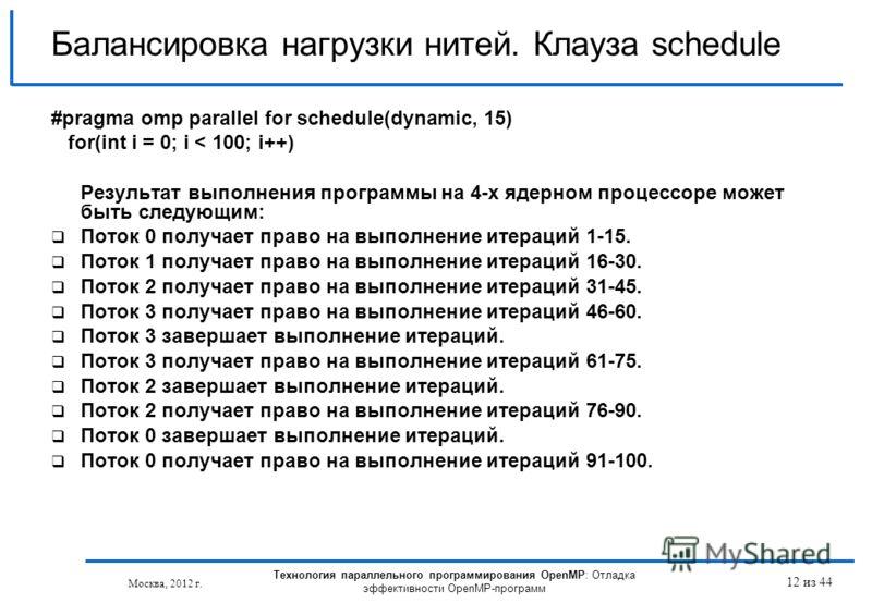 Технология параллельного программирования OpenMP: Отладка эффективности OpenMP-программ Москва, 2012 г. 12 из 44 Балансировка нагрузки нитей. Клауза schedule #pragma omp parallel for schedule(dynamic, 15) for(int i = 0; i < 100; i++) Результат выполн