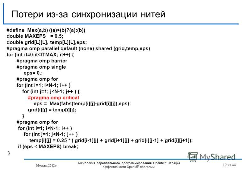 Технология параллельного программирования OpenMP: Отладка эффективности OpenMP-программ Москва, 2012 г. 19 из 44 Потери из-за синхронизации нитей Москва, 2012 г. #define Max(a,b) ((a)>(b)?(a):(b)) double MAXEPS = 0.5; double grid[L][L], temp[L][L],ep
