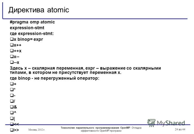 Технология параллельного программирования OpenMP: Отладка эффективности OpenMP-программ Москва, 2012 г. 24 из 44 #pragma omp atomic expression-stmt где expression-stmt: x binop= expr x++ ++x x-- --x Здесь х – скалярная переменная, expr – выражение со