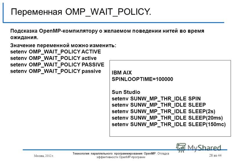 Технология параллельного программирования OpenMP: Отладка эффективности OpenMP-программ Москва, 2012 г. 28 из 44 Переменная OMP_WAIT_POLICY. Подсказка OpenMP-компилятору о желаемом поведении нитей во время ожидания. Значение переменной можно изменить