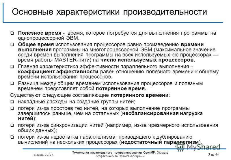 Технология параллельного программирования OpenMP: Отладка эффективности OpenMP-программ Москва, 2012 г. 3 из 44 Основные характеристики производительности Полезное время - время, которое потребуется для выполнения программы на однопроцессорной ЭВМ. О