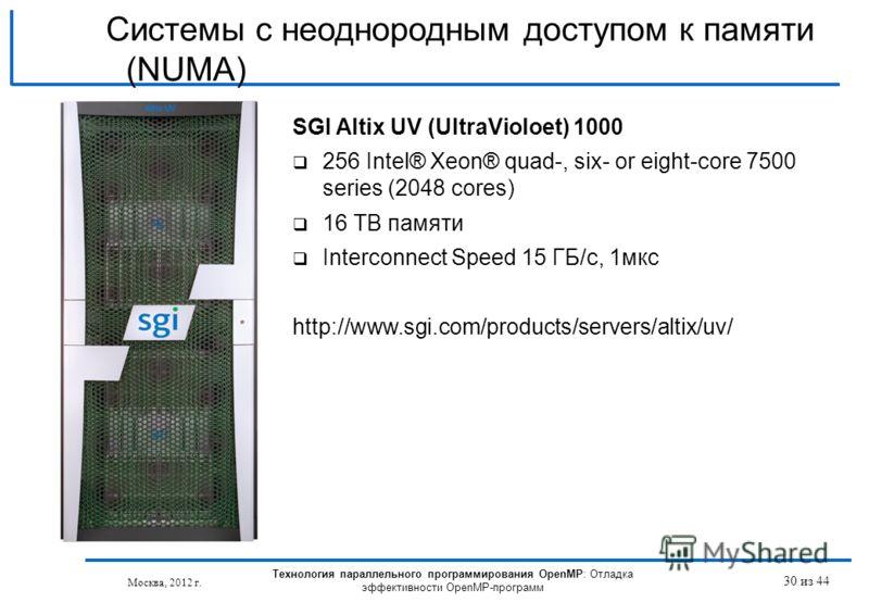 Технология параллельного программирования OpenMP: Отладка эффективности OpenMP-программ Москва, 2012 г. 30 из 44 Системы с неоднородным доступом к памяти (NUMA) SGI Altix UV (UltraVioloet) 1000 256 Intel® Xeon® quad-, six- or eight-core 7500 series (