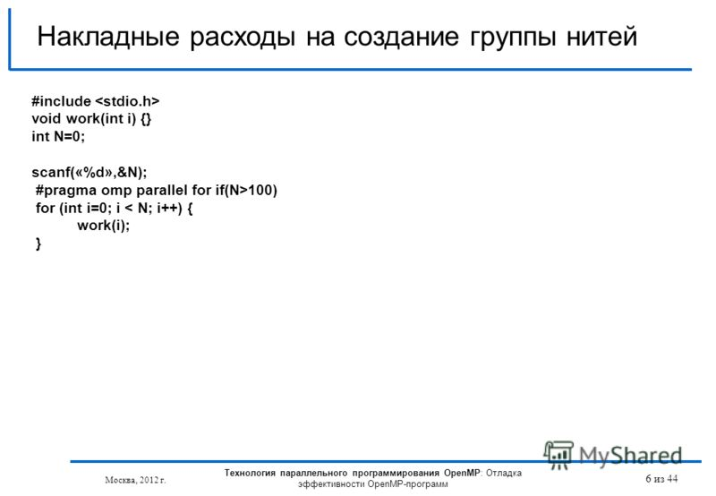 Технология параллельного программирования OpenMP: Отладка эффективности OpenMP-программ Москва, 2012 г. 6 из 44 Накладные расходы на создание группы нитей #include void work(int i) {} int N=0; scanf(«%d»,&N); #pragma omp parallel for if(N>100) for (i