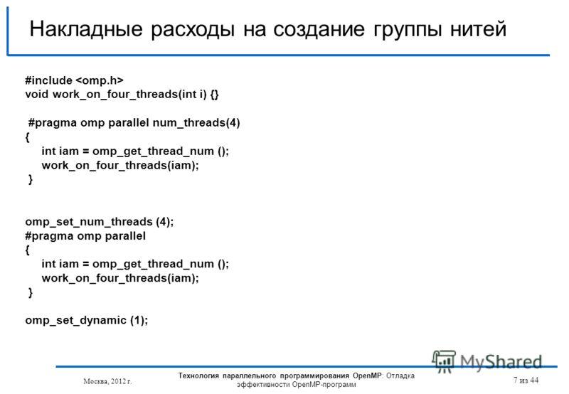Технология параллельного программирования OpenMP: Отладка эффективности OpenMP-программ Москва, 2012 г. 7 из 44 Накладные расходы на создание группы нитей #include void work_on_four_threads(int i) {} #pragma omp parallel num_threads(4) { int iam = om