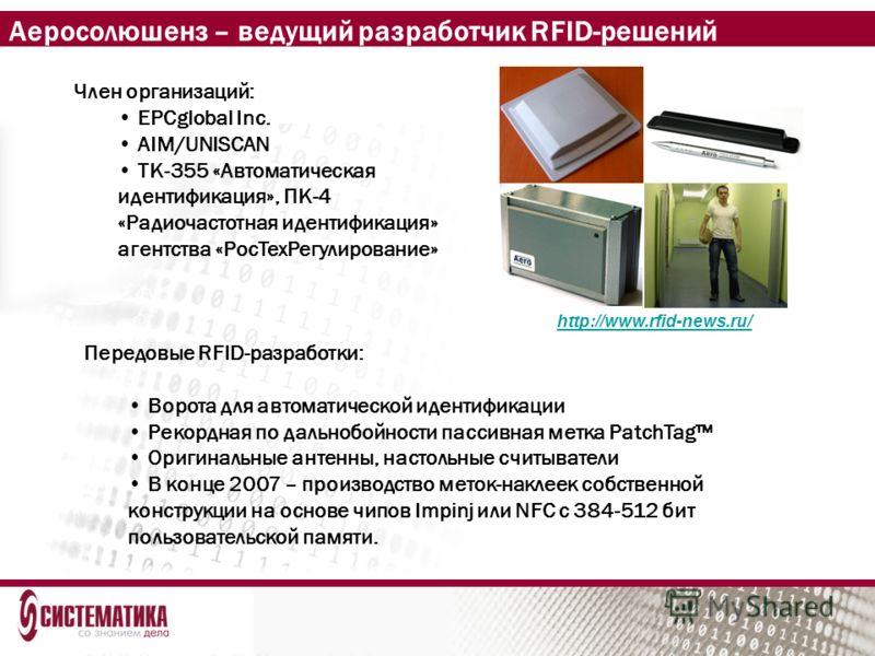 Аеросолюшенз – ведущий разработчик RFID-решений Член организаций: EPCglobal Inc. AIM/UNISCAN ТК-355 «Автоматическая идентификация», ПК-4 «Радиочастотная идентификация» агентства «РосТехРегулирование» http://www.rfid-news.ru/ Передовые RFID-разработки