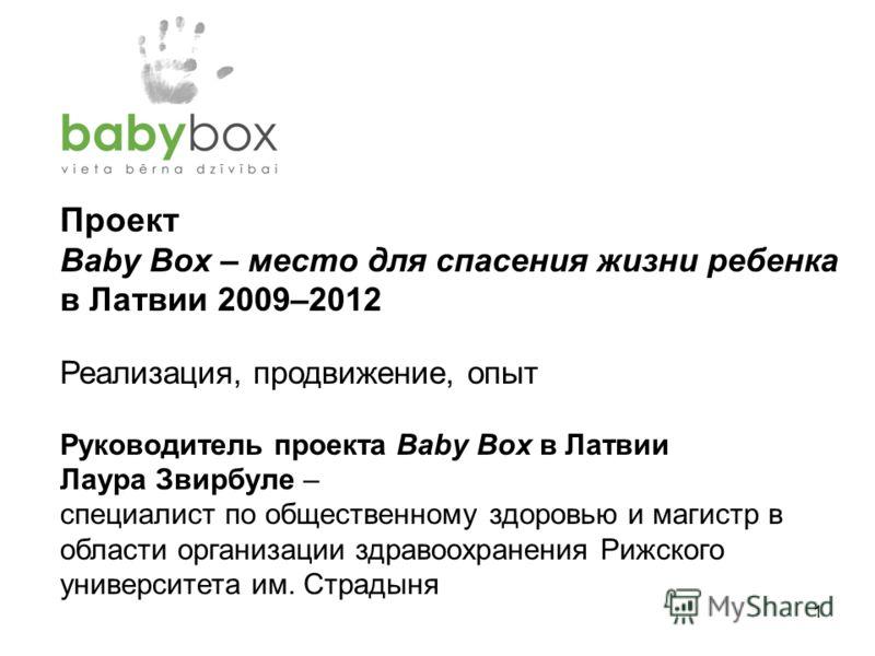 1 Проект Baby Box – место для спасения жизни ребенка в Латвии 2009–2012 Реализация, продвижение, опыт Руководитель проекта Baby Box в Латвии Лаура Звирбуле – специалист по общественному здоровью и магистр в области организации здравоохранения Рижског