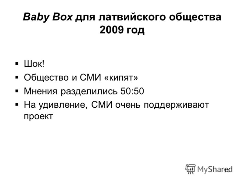 Baby Box для латвийского общества 2009 год Шок! Общество и СМИ «кипят» Мнения разделились 50:50 На удивление, СМИ очень поддерживают проект 10