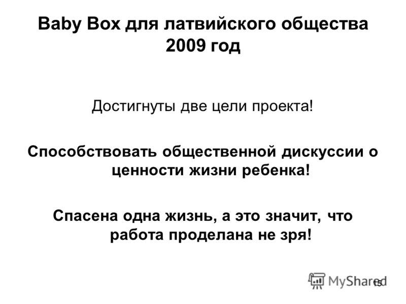 Baby Box для латвийского общества 2009 год Достигнуты две цели проекта! Способствовать общественной дискуссии о ценности жизни ребенка! Спасена одна жизнь, а это значит, что работа проделана не зря! 15