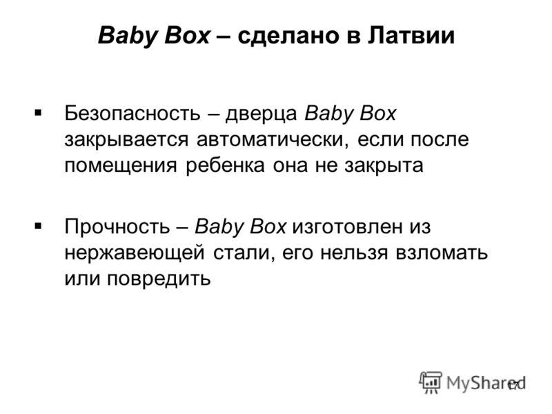 Baby Box – сделано в Латвии Безопасность – дверца Baby Box закрывается автоматически, если после помещения ребенка она не закрыта Прочность – Baby Box изготовлен из нержавеющей стали, его нельзя взломать или повредить 17