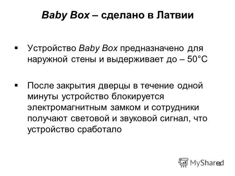 Baby Box – сделано в Латвии Устройство Baby Box предназначено для наружной стены и выдерживает до – 50°C После закрытия дверцы в течение одной минуты устройство блокируется электромагнитным замком и сотрудники получают световой и звуковой сигнал, что