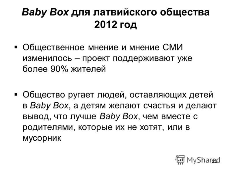 Baby Box для латвийского общества 2012 год Общественное мнение и мнение СМИ изменилось – проект поддерживают уже более 90% жителей Общество ругает людей, оставляющих детей в Baby Box, а детям желают счастья и делают вывод, что лучше Baby Box, чем вме