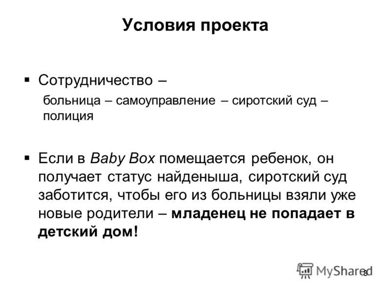 Условия проекта Сотрудничество – больница – самоуправление – сиротский суд – полиция Если в Baby Box помещается ребенок, он получает статус найденыша, сиротский суд заботится, чтобы его из больницы взяли уже новые родители – младенец не попадает в де