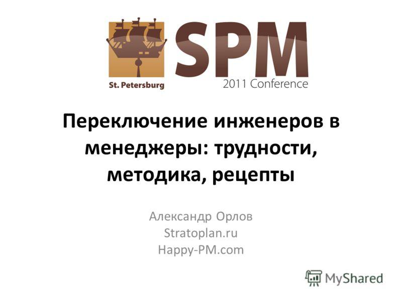Переключение инженеров в менеджеры: трудности, методика, рецепты Александр Орлов Stratoplan.ru Happy-PM.com