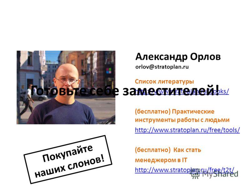 Александр Орлов orlov@stratoplan.ru Покупайте наших слонов! Список литературы http://www.stratoplan.ru/books/ (бесплатно) Практические инструменты работы с людьми http://www.stratoplan.ru/free/tools/ (бесплатно) Как стать менеджером в IT http://www.s