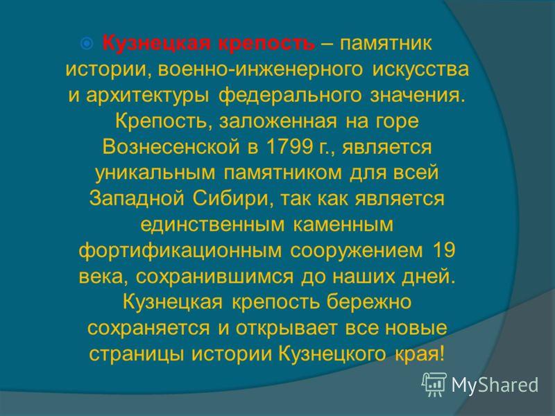 Кузнецкая крепость – памятник истории, военно-инженерного искусства и архитектуры федерального значения. Крепость, заложенная на горе Вознесенской в 1799 г., является уникальным памятником для всей Западной Сибири, так как является единственным камен