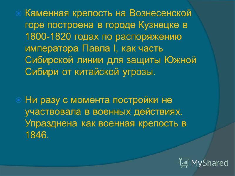 Каменная крепость на Вознесенской горе построена в городе Кузнецке в 1800-1820 годах по распоряжению императора Павла I, как часть Сибирской линии для защиты Южной Сибири от китайской угрозы. Ни разу с момента постройки не участвовала в военных дейст