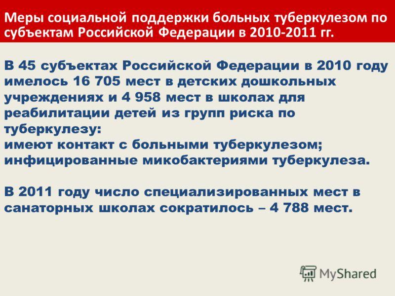 В 45 субъектах Российской Федерации в 2010 году имелось 16 705 мест в детских дошкольных учреждениях и 4 958 мест в школах для реабилитации детей из групп риска по туберкулезу: имеют контакт с больными туберкулезом; инфицированные микобактериями тубе