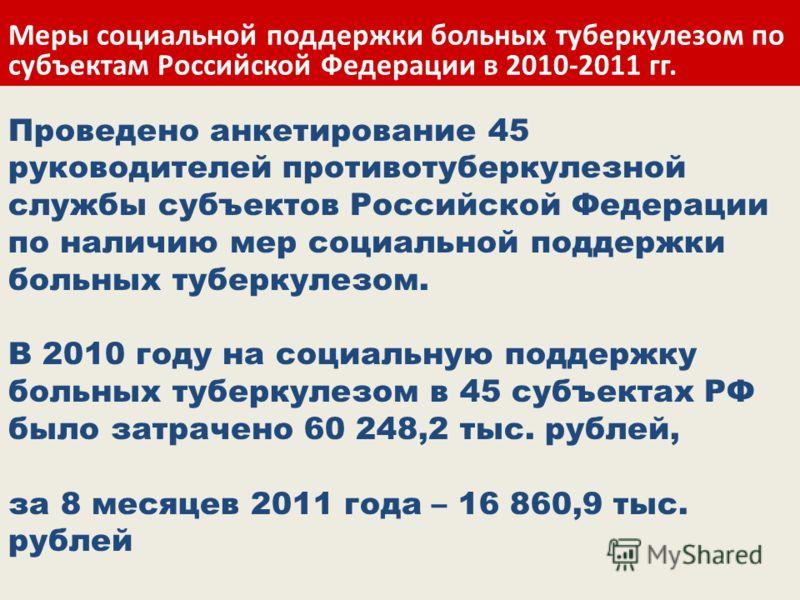 Проведено анкетирование 45 руководителей противотуберкулезной службы субъектов Российской Федерации по наличию мер социальной поддержки больных туберкулезом. В 2010 году на социальную поддержку больных туберкулезом в 45 субъектах РФ было затрачено 60