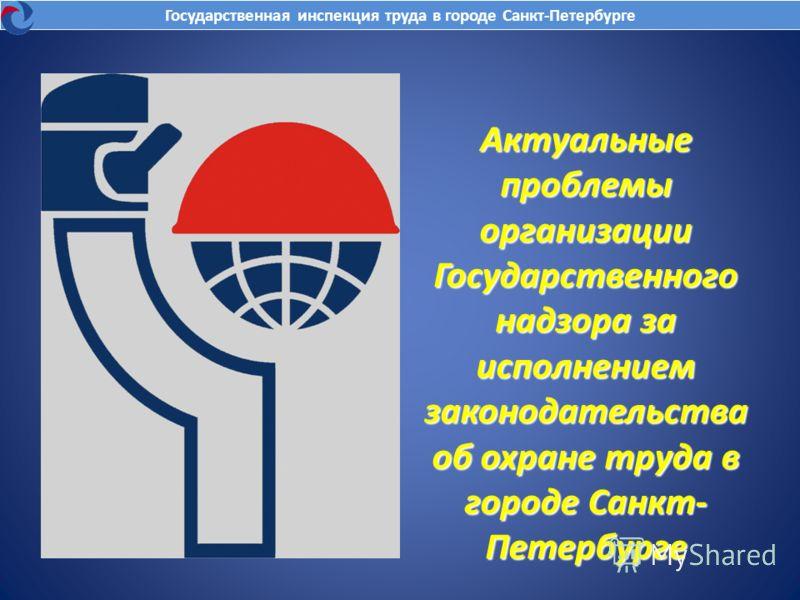 Актуальные проблемы организации Государственного надзора за исполнением законодательства об охране труда в городе Санкт- Петербурге Государственная инспекция труда в городе Санкт-Петербурге