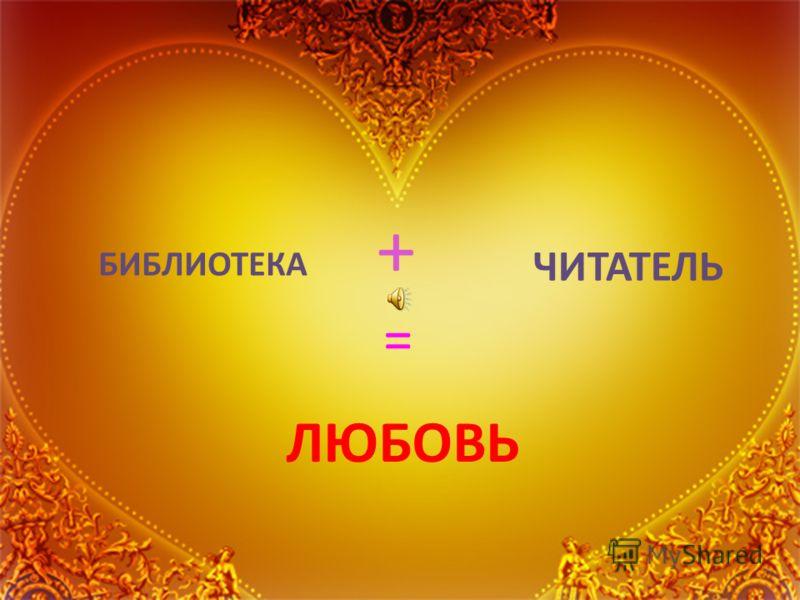 БИБЛИОТЕКА + ЧИТАТЕЛЬ = ЛЮБОВЬ