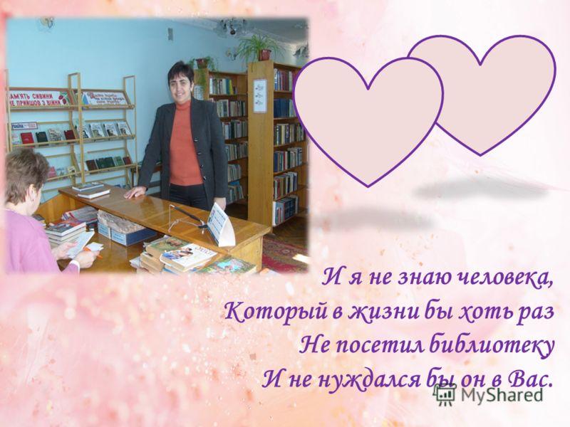 И я не знаю человека, Который в жизни бы хоть раз Не посетил библиотеку И не нуждался бы он в Вас.