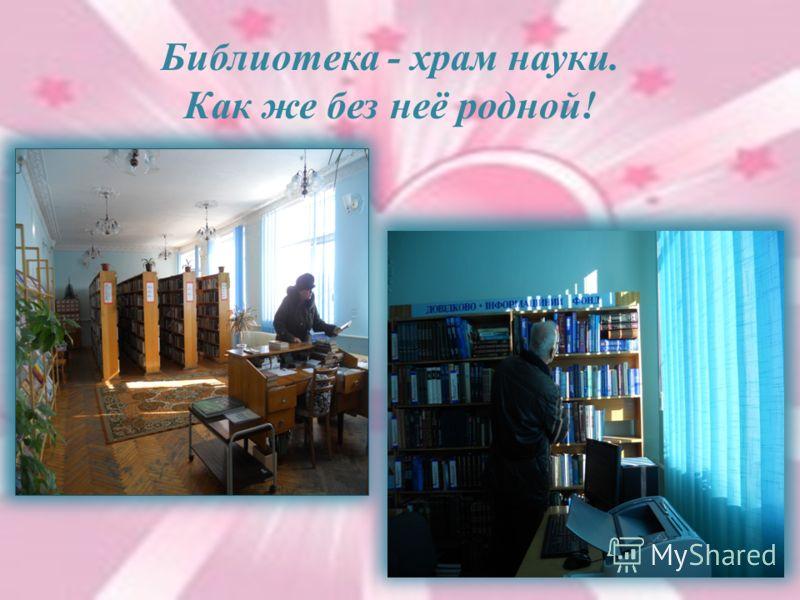 Библиотека - храм науки. Как же без неё родной!