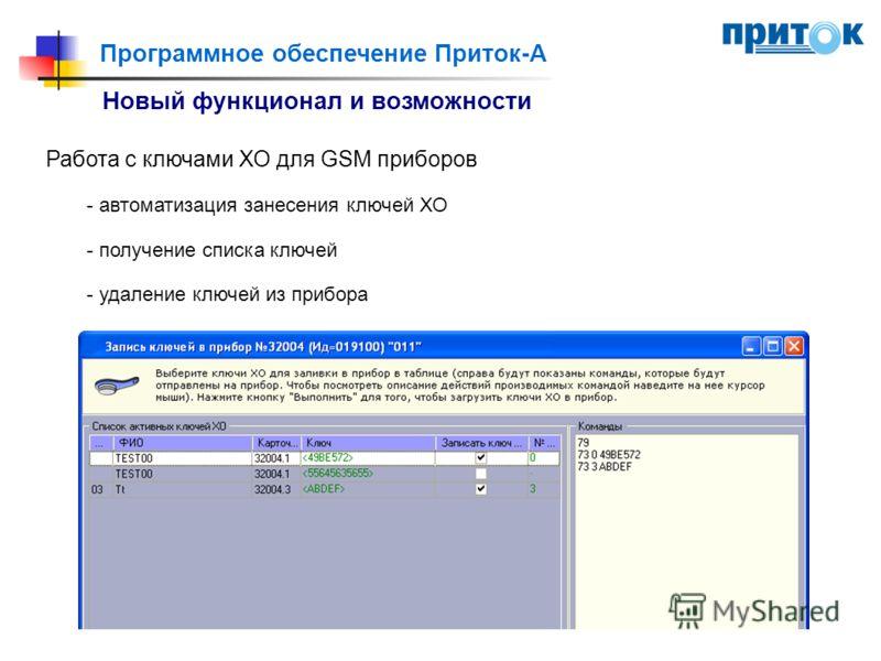 Программное обеспечение Приток-А Новый функционал и возможности Работа с ключами ХО для GSM приборов - автоматизация занесения ключей ХО - получение списка ключей - удаление ключей из прибора