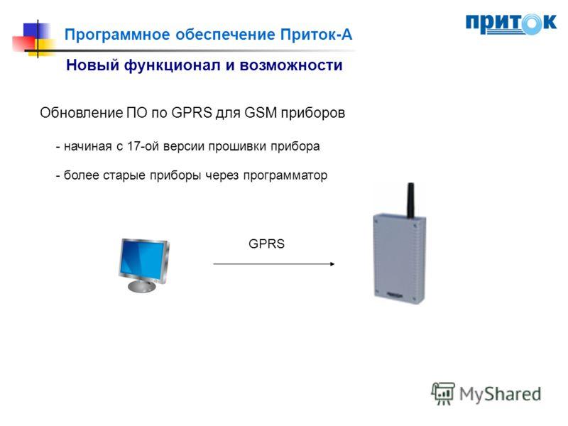 Программное обеспечение Приток-А Новый функционал и возможности Обновление ПО по GPRS для GSM приборов - начиная с 17-ой версии прошивки прибора - более старые приборы через программатор GPRS