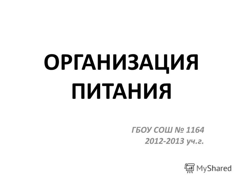 ОРГАНИЗАЦИЯ ПИТАНИЯ ГБОУ СОШ 1164 2012-2013 уч.г.