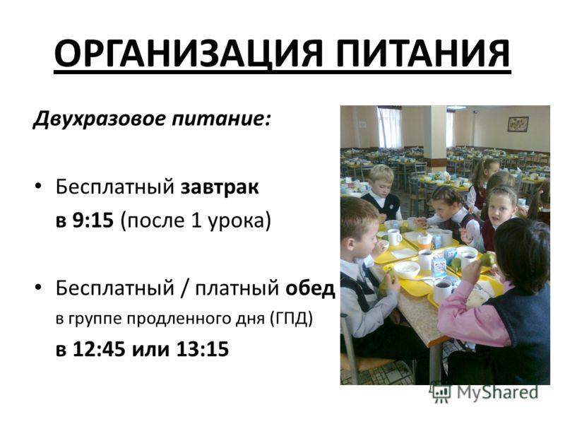ОРГАНИЗАЦИЯ ПИТАНИЯ Двухразовое питание: Бесплатный завтрак в 9:15 (после 1 урока) Бесплатный / платный обед в группе продленного дня (ГПД) в 12:45 или 13:15