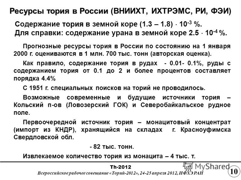 Ресурсы тория в России Ресурсы тория в России (ВНИИХТ, ИХТРЭМС, РИ, ФЭИ) Прогнозные ресурсы тория в России по состоянию на 1 января 2000 г. оцениваются в 1 млн. 700 тыс. тонн (авторская оценка). Как правило, содержание тория в рудах - 0.01- 0.1%, руд