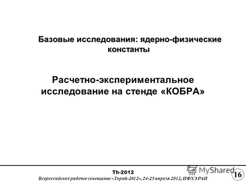 Базовые исследования: ядерно-физические константы Базовые исследования: ядерно-физические константы Расчетно-экспериментальное исследование на стенде «КОБРА» Th-2012 Всероссийское рабочее совещание «Торий-2012», 24-25 апреля 2012, ИФХЭ РАН 1616