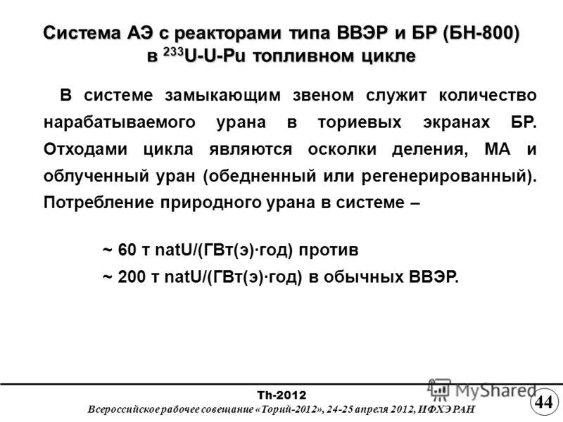 Система АЭ с реакторами типа ВВЭР и БР (БН-800) в 233 U-U-Pu топливном цикле В системе замыкающим звеном служит количество нарабатываемого урана в ториевых экранах БР. Отходами цикла являются осколки деления, МА и облученный уран (обедненный или реге