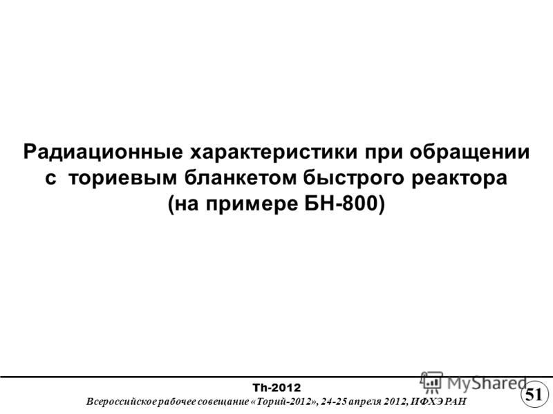 Радиационные характеристики при обращении с ториевым бланкетом быстрого реактора (на примере БН-800) Th-2012 Всероссийское рабочее совещание «Торий-2012», 24-25 апреля 2012, ИФХЭ РАН 5151