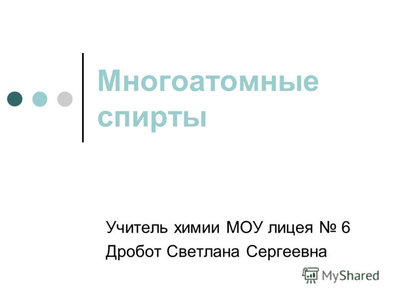Многоатомные спирты Учитель химии МОУ лицея 6 Дробот Светлана Сергеевна