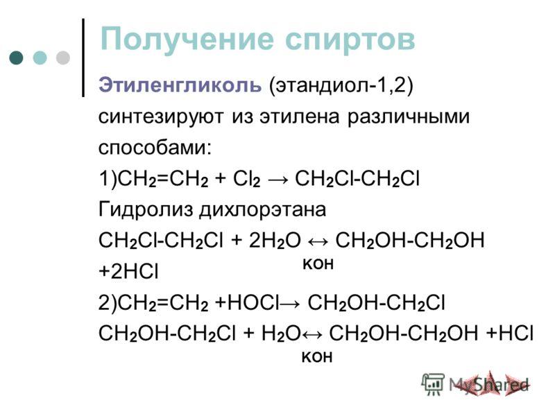 Получение спиртов Этиленгликоль (этандиол-1,2) синтезируют из этилена различными способами: 1)CH 2 =CH 2 + Cl 2 CH 2 Cl-CH 2 Cl Гидролиз дихлорэтана CH 2 Cl-CH 2 Cl + 2H 2 O CH 2 OH-CH 2 OH +2HCl KOH 2)CH 2 =CH 2 +HOCl CH 2 OH-CH 2 Cl CH 2 OH-CH 2 Cl