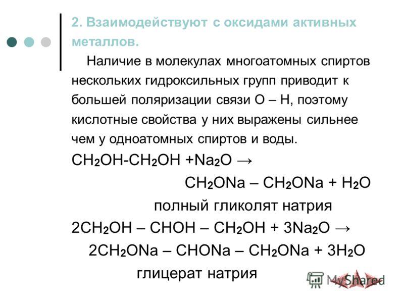 2. Взаимодействуют с оксидами активных металлов. Наличие в молекулах многоатомных спиртов нескольких гидроксильных групп приводит к большей поляризации связи O – H, поэтому кислотные свойства у них выражены сильнее чем у одноатомных спиртов и воды. C
