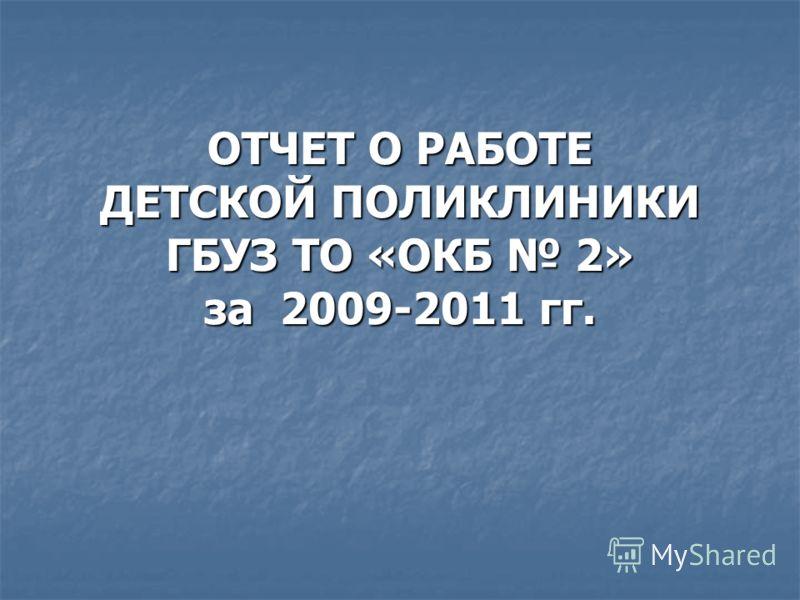 ОТЧЕТ О РАБОТЕ ДЕТСКОЙ ПОЛИКЛИНИКИ ГБУЗ ТО «ОКБ 2» за 2009-2011 гг.