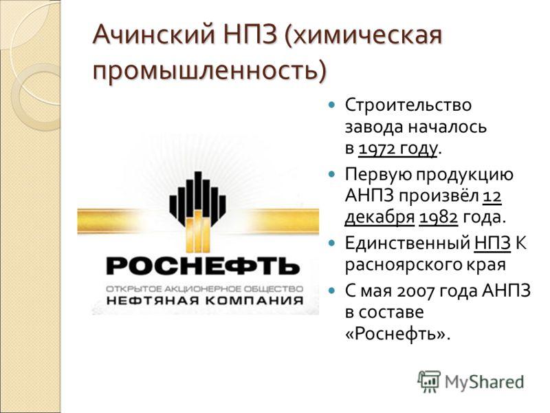 Ачинский НПЗ (химическая промышленность) Строительство завода началось в 1972 году. Первую продукцию АНПЗ произвёл 12 декабря 1982 года. Единственный НПЗ К расноярского края С мая 2007 года АНПЗ в составе «Роснефть».