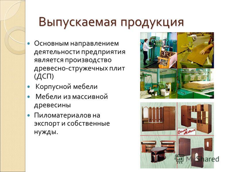 Выпускаемая продукция Основным направлением деятельности предприятия является производство древесно-стружечных плит (ДСП) Корпусной мебели Мебели из массивной древесины Пиломатериалов на экспорт и собственные нужды.