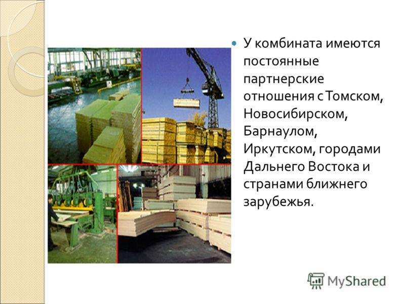 У комбината имеются постоянные партнерские отношения с Томском, Новосибирском, Барнаулом, Иркутском, городами Дальнего Востока и странами ближнего зарубежья.