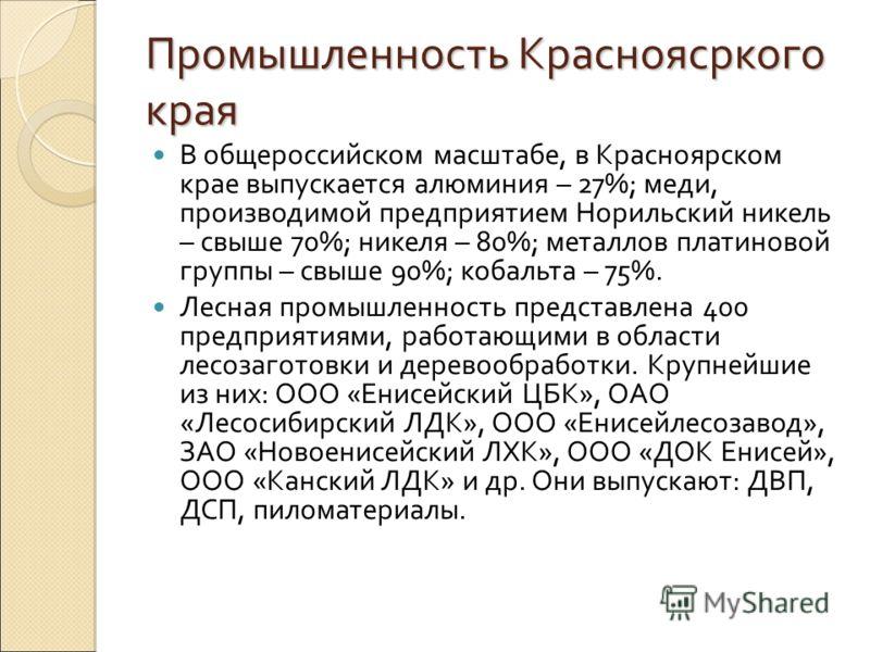 Промышленность Красноясркого края В общероссийском масштабе, в Красноярском крае выпускается алюминия – 27%; меди, производимой предприятием Норильский никель – свыше 70%; никеля – 80%; металлов платиновой группы – свыше 90%; кобальта – 75%. Лесная п
